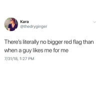 Hello, Memes, and 🤖: Kara  @thedryginger  There's literally no bigger red flag than  when a guy likes me for me  7/31/18, 1:27 PM Hello yes it's me 🚩🚩🚩🚩(@thedryginger)