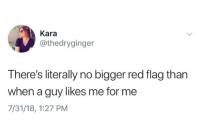Humans of Tumblr, Red, and Kara: Kara  @thedryginger  There's literally no bigger red flag than  when a guy likes me for me  7/31/18, 1:27 PM
