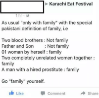 "The guy nailed it! xD: Karachi Eat Festival  1 hr  As usual ""only with family"" with the special  pakistani definition of family, i e  Two blood brothers Not family  Father and Son  Not family  01 woman by herself family  Two completely unrelated women together  family  A man with a hired prostitute family  Go ""family"" yourself.  Comment  Share  Like The guy nailed it! xD"