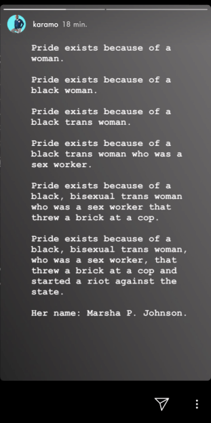 Riot, Sex, and Black: karamo 18 min.  Pride exists because of a  woman.  Pride exists because of a  black woman.  Pride exists because of a  black trans woman.  Pride exists because of a  black trans woman who was a  sex worker.  Pride exists because of  black, bisexual trans woman  who was a sex worker that  threw a brick at a cop.  Pride exists because of  black, bisexual trans woman,  who was a sex worker, that  threw a brick at a cop and  started a riot against the  state.  Her name: Marsha P. Johnson