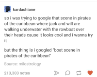"""Google, Cool, and Pirates: kardashiane  so i was trying to google that scene in pirates  of the caribbean where jack and will are  walking underwater with the rowboat over  their heads cause it looks cool and i wanna try  it  but the thing is i googled """"boat scene in  pirates of the caribbean""""  Source: milostrology  213,303 notes"""