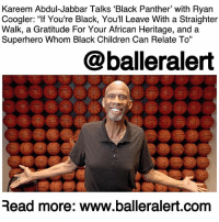 "Being Alone, Children, and Fresh: Kareem Abdul-Jabbar Talks 'Black Panther' with Ryan  Coogler: ""If You're Black, You'll Leave With a Straighter  Walk, a Gratitude For Your African Heritage, and a  Superhero Whom Black Children Can Relate To""  @balleralert  Read more: www.balleralert.com Kareem Abdul-Jabbar Talks 'Black Panther' with Ryan Coogler: ""If You're Black, You'll Leave With a Straighter Walk, a Gratitude For Your African Heritage, and a Superhero Whom Black Children Can Relate To"" - blogged by: @ashleytearra ⠀⠀⠀⠀⠀⠀⠀ ⠀⠀⠀⠀⠀⠀⠀ 'Black Panther' isn't just another film; it's a moment of cultural celebration and appreciation, especially for the mainstream representation of blacks in Hollywood. ⠀⠀⠀⠀⠀⠀⠀ ⠀⠀⠀⠀⠀⠀⠀ Here you have a traditional superhero film spearheaded by a predominantly black cast and Mr. RyanCoogler, a black man who not only directed, but also co-wrote it. ⠀⠀⠀⠀⠀⠀⠀ ⠀⠀⠀⠀⠀⠀⠀ That alone speaks volumes, particularly in today's pop culture climate. It's innovating, refreshing, revolutionary, and even groundbreaking. This is a milestone for the culture. ⠀⠀⠀⠀⠀⠀⠀ ⠀⠀⠀⠀⠀⠀⠀ The film—based on Marvel Comics' fictional character of the same name, debuted on February 16th, breaking worldwide box office records and setting the table for national dialogue. ⠀⠀⠀⠀⠀⠀⠀ ⠀⠀⠀⠀⠀⠀⠀ One day before its release, Coogler sat down with retired NBA player KareemAbdulJabbar to share his views on why 'Black Panther' is such a big deal and why it could be beneficial for all races. ⠀⠀⠀⠀⠀⠀⠀ ⠀⠀⠀⠀⠀⠀⠀ ""The concept of an African story, with actors of African descent at the forefront—combined with the scale of modern franchise filmmaking, is something that hasn't really been seen before,"" Coogler told Abdul-Jabbar. ""You feel like you're getting the opportunity of seeing something fresh, being a part of something new—which I think all audiences want to experience, regardless of whether they are African descent or not."" ⠀⠀⠀⠀⠀⠀⠀ ⠀⠀⠀⠀⠀⠀⠀ Later in the Hollywood Reporter piece, Coogler detailed what he strives for viewers to gain from watching 'Black Panther'. ""I hope they take out of it a sense of enjoyment [but also] something that is not disposable,"" he ......to read the rest log on to BallerAlert.com (clickable link on profile)"