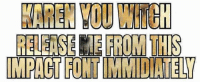 KAREK YOU WI  RELEASE IE FROM TI  IMPACT FONT IMMIDIAT