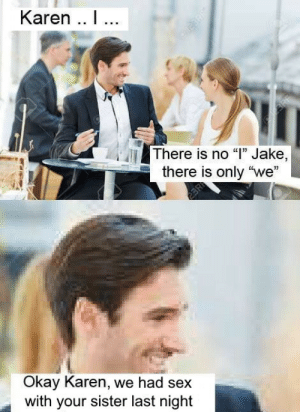 """Sex, Okay, and Last Night: Karen .. 1...  There is no """"T"""" Jake,  there is only """"we""""  Okay Karen, we had sex  with your sister last night"""