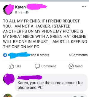 Friends, Phone, and Oldpeoplefacebook: Karen  8 hrs  TO ALL MY FRIENDS, IF I FRIEND REQUEST  YOU, I AM NOT A HACKER, I STARTED  ANOTHER FB ON MY PHONE.MY PICTURE IS  MY GREAT NIECE WITH A GREEN HAT ON,SHE  WILL BE ONE IN AUGUST, I AM STILL KEEPING  THE ONE ON MY PC  and 8 others  6 Comments  Send  Like  Comment  Karen, you use the same account for  phone and PC. KAREN IS NOT A HACKER
