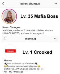 Memes Funniest: karen chungus  Lv. 35 Mafia Boss  Karen Chungus  Anti Vaxx, mother of 2 beautiful children who are  UNVACCINATED, and new to Instagram!  meme.ig  Lv. 1 Crooked  emes  Memes  Your daily source of memes  Funniest content on instagram  DONT FOLLOW UNLESS YOURE 18  Kik - M3 / Message