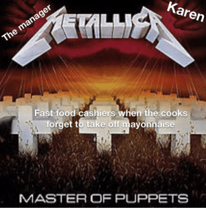 Heavy metal memes are rising in popularity, Invest now for massive profits!: Karen  ETA  The manager  Fast food cashiers when the cooks  forget to take off mayonnaise  MASTER OF PUPPETS Heavy metal memes are rising in popularity, Invest now for massive profits!