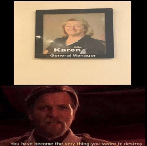 Thing, You, and General: Karen  General Manager  You have become the very thing you swore to destroy