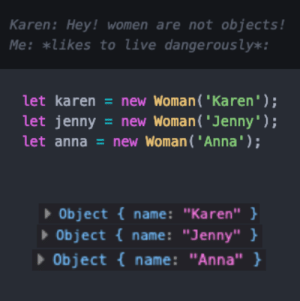 "Karen keeps denying the truth…: Karen: Hey! women are not objects !  Me: *likes to live dangerous ly*:  let karen = new Woman( 'Karen');  let jenny  let anna = new Woman( 'Anna');  =new Woman ('Jenny');  Object {name: ""Karen"" }  Object {name: ""Jenny"" }  Object name: ""Anna"" } Karen keeps denying the truth…"