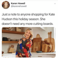 Celebrities! They're just like us. Except not at all!: Karen Howell  @karenehowell  Just a note to anyone shopping for Kate  Hudson this holiday season. She  doesn't need any more cutting boards. Celebrities! They're just like us. Except not at all!