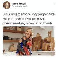 great, now i have to go return my gift: Karen Howell  @karenehowell  Just a note to anyone shopping for Kate  Hudson this holiday season. She  doesn't need any more cutting boards.  il great, now i have to go return my gift