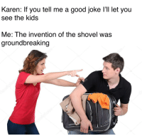 groundbreaking: Karen: If you tell me a good joke l'll let you  see the kids  Me: The invention of the shovel was  groundbreaking