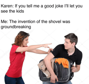 F to the highest degree by Zac_george MORE MEMES: Karen: If you tell me a good joke l'll let you  see the kids  Me: The invention of the shovel was  groundbreaking F to the highest degree by Zac_george MORE MEMES