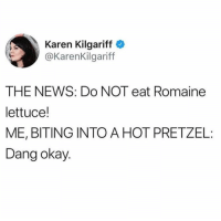 Dank, Food, and News: Karen Kilgariff  @KarenKilgariff  THE NEWS: Do NOT eat Romaine  lettuce!  ME, BITING INTO A HOT PRETZEL  Dang okay. That's the food my food eats