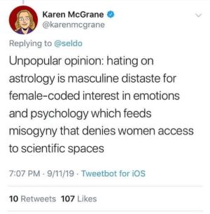 9/11, Access, and Astrology: Karen McGrane  @karenmcgrane  Replying to @seldo  Unpopular opinion: hating on  astrology is masculine distaste for  female-coded interest in emotions  and psychology which feeds  misogyny that denies women access  to scientific spaces  7:07 PM-9/11/19 Tweetbot for iOs  10 Retweets 107 Likes Shitiest take of the year