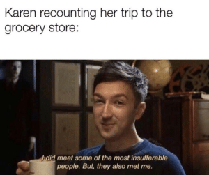 Dank Memes, Her, and They: Karen recounting her trip to the  grocery store:  ghebyz  ddid meet some of the most insufferable  people. But, they also met me. Dang it Karen