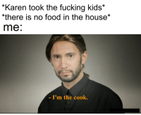 *Karen took the fucking kids*  there is no food in the house*  me:  I'm the cook.