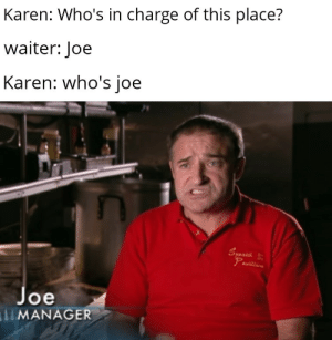 **inhales**: Karen: Who's in charge of this place?  waiter: Joe  Karen: who's joe  Syanuh  Pavillio  Joe  MANAGER **inhales**
