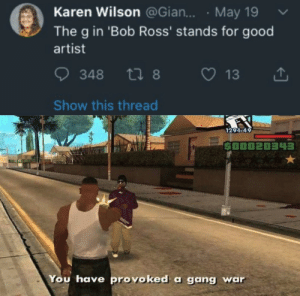 Fucking, Gang, and Bob Ross: Karen Wilson @Gian... May 19  The g in 'Bob Ross' stands for good  artist  13  348 t8  Show this thread  1291-49  $00020343  You have provoked a gang war Seriously not fucking cool