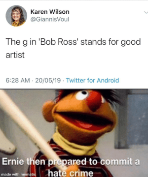 me_irl: Karen Wilson  @GiannisVoul  The g in 'Bob Ross' stands for good  artist  6:28 AM 20/05/19 Twitter for Android  Ernie then prepared to commit a  hate crime  made with mematic me_irl