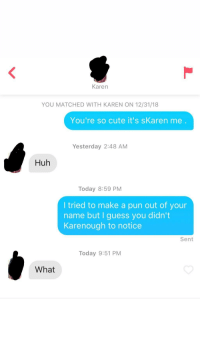 Cute, Huh, and Guess: Karen  YOU MATCHED WITH KAREN ON 12/31/18  You're so cute it's sKaren me.  Yesterday 2:48 AM  Huh  Today 8:59 PM  I tried to make a pun out of your  name but I guess you didn't  Karenough to notice  Sent  Today 9:51 PM  What Dammit Karen!