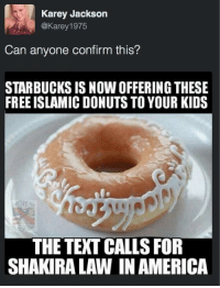 "America, Children, and Shakira: Karey Jackson  @Karey 1975  Can anyone confirm this?  STARBUCKS IS NOW OFFERING THESE  FREE ISLAMIC DONUTS TO YOUR KIDS  THE TEXT CALLS FOR  SHAKIRA LAW IN AMERICA <p><a href=""http://gay.commie.cu.cc/post/156781415238/nflstreet-shakira-law"" class=""tumblr_blog"">hooligan-nova</a>:</p>  <blockquote><p><a href=""http://nflstreet.tumblr.com/post/156779957311/shakira-law"" class=""tumblr_blog"">nflstreet</a>:</p> <blockquote><p>Shakira Law</p></blockquote> <p>Do we start with:</p><p>1. The fact that this is clearly supposed to be the One Ring from Lord of the Rings</p><p>2. ""Shakira Law""</p><p>3. The implication that children either know arabic or will become muslims by eating a donut.</p><p>4. ""Free Islamic Donut""</p><p>5. or that starbucks is giving kids weird donuts for free and expects there to be no questions about the intricate writing.</p></blockquote>"