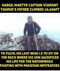 Climbing, The Rock, and Pakistani: KARGIL MARTYR CAPTAIN VIJAYANT  THAPAR'S FATHER CLIMBED 16,000FT  TO FULFIL HIS LAST WISH I.E TO SIT ON  THE ROCK WHERE HIS SON SACRIFICED  HIS LIFE FOR THE NATIONWHILE  FIGHTING WITH PAKISTANI INFITRATORS