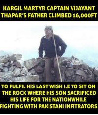 martyr: KARGIL MARTYR CAPTAIN VIJAYANT  THAPAR'S FATHER CLIMBED 16,000FT  TO FULFIL HIS LAST WISH I.E TO SIT ON  THE ROCK WHERE HIS SON SACRIFICED  HIS LIFE FOR THE NATIONWHILE  FIGHTING WITH PAKISTANI INFITRATORS