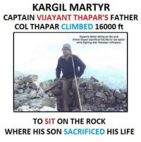 Climbing, Memes, and The Rock: KARGIL MARTYR  CAPTAIN  VIJAYANT THAPAR'S FATHER  COL THAPAR CLIMBED  16000 ft  Viyant's father sitting on the rock  where Viyant sacrificed his life for the nation  while fighting with Pakistani infitrators.  TO SIT ON THE ROCK  WHERE HIS SON  SACRIFICED  HIS LIFE