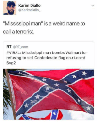 "Nailed it!: Karim Diallo  @Karimdiallo  ""Mississippi man"" is a weird name to  call a terrorist.  RT @RT com  #VIRAL: Mississippi man bombs Walmart for  refusing to sell Confederate flag on.rt.com/  6vg2 Nailed it!"