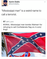 "rt.com: Karim Diallo  @Karimediallo  ""Mississippi man"" is a weird name to  call a terrorist.  RT  @RT com  #VIRAL: Mississippi man bombs Walmart for  refusing to sell Confederate flag on.rt.com/  6vg2"