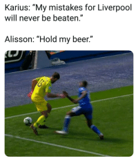 "Beer, Memes, and Liverpool F.C.: Karius: ""My mistakes for Liverpool  will never be beaten.""  Alisson: ""Hold my beer."""