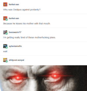 Oedi-cuss: karkat-san  Why was Oedipus against profanity?  karkat-san  Because he kisses his mother with that mouth.  beeswarm 17  I'm getting really tired of these motherfucking jokes  splantamello  wait  shitpost-senpai Oedi-cuss