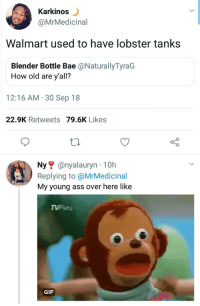 Ass, Bae, and Gif: Karkinos  @MrMedicinal  Walmart used to have lobster tanks  Blender Bottle Bae @NaturallyTyraG  How old are y'all?  12:16 AM.30 Sep 18  22.9K Retweets 79.6K Likes  Ny@nyalauryn 10h  Replying to @MrMedicinal  My young ass over here like  TVPeru  GIF Hands down the best part of grocery shopping with mom