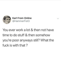 Memes, Twitter, and Work: Karl From Online  @HammerFist3  You ever work a lot & then not have  time to do stuff & then somehow  you're poor anyways still? What the  fuck is with that? Asking for myself ???? (Twitter - HammerFist3)