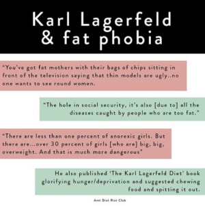 """Club, Fashion, and Food: Karl Lagerfeld  & fat phobia  """"You've got fat mothers with their bags of chips sitting in  front of the television saying that thin models are u  one wants to see round women.  gly..no  """"The hole in social security, it's also [due to] all the  diseases caught by people who are too fat.  """"There are less than one percent of anorexic girls. But  there are...over 30 percent of girls [who are] big, big,  overweight. And that is much more dangerous""""  He also published 'The Karl Lagerfeld Diet' book  glorifying hunger/deprivation and suggested chewing  food and spitting it out.  Anti Diet Riot Club femestella: Karl Lagerfeld: Fashion Icon and All Around Asshole Photo source: @antiriotdiet"""