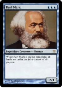 <p>And then they all starve!</p>: Karl Marx  Legendary Creature Human  While Karl Marx is on the battlefield, all  lands are under the joint control of all  players  formlessforve  2/3  httpǐ//MTGCatduitLout <p>And then they all starve!</p>