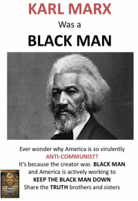 Stay #woke: KARL MARX  Was a  BLACK MAN  Ever wonder why America is so virulently  ANTI-COMMUNIST?  It's because the creator was  BLACK MAN  and America is actively working to  KEEP THE BLACK MAN DOWN  Share the TRUTH brothers and sisters Stay #woke