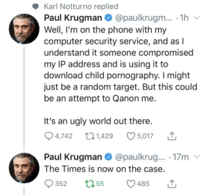 Oopsie! Someone hacked my IP and MADE me download child porn!: Karl Notturno replied  Paul Krugman  @paulkrugm... · 1h v  Well, I'm on the phone with my  computer security service, and as I  understand it someone compromised  my IP address and is using it to  download child pornography. I might  just be a random target. But this could  be an attempt to Qanon me.  It's an ugly world out there.  O 5,017  Q 4,742  27 1,429  Paul Krugman  The Times is now on the case.  @paulkrug... · 17m v  1755  352  485 Oopsie! Someone hacked my IP and MADE me download child porn!