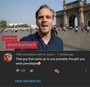 Videos, Thought, and Roc: Karl Rock  @iamkarlrock  1000 subscribers with no videos  7 months ago  That guy that came up to you probably thought you  were pewdiepie  43K  KARL  ROC  VIEW 500 REPLIES ok