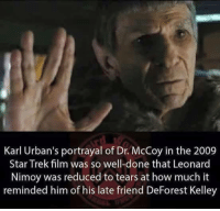 Memes, Star Trek, and Leonard Nimoy: Karl Urban's portrayal of Dr. McCoy in the 2009  Star Trek film was so well-done that Leonard  Nimoy was reduced to tears at how much it  reminded him of his late friend DeForest Kelley