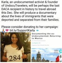 "On Dec. 16th, Karla Estrada, an undocumented activist, will board a plane to Mexico to direct and produce a documentary about the lives of undocumented immigrants that were deported and impacted by family separation. She will traveling using a temporary travel permit granted under Advanced Parole. 💯🙌🏽 Karla needs our help, donate today: bit.ly-SupportKarla OR also on her BIO 👉🏾 @karla_estrada_222 This is her story, please consider donating: ""This fundraiser is dedicated to documenting the story of my family's separation, their experiences with various social aspects in the United States and their struggle after returning to the Homeland. My greatest hope for this project is to educate and raise awareness of what it means to be separated from your family due to issues that could've easily been avoided if we just had an opportunity in the U.S or access to healthcare. It will also touch upon the subject of how the Mexican government is not helping deportees-returnees. On April 2017, my younger brother Voluntary Departure to Mexico, after months detained and mistreated by the Agents of Adelanto Detention Center. My parents joined him on June 2017, making me the only member of my family in the United States. I was approved for Advance Parole only a week before DACA was rescinded, and Advance Parole terminated for the recipients. I will perhaps be one of the last DACA recipients to travel with AP. I need the help of my community and allies to be successful, I am want this project to be a community effort, because this is the story of many of us and our family members. This will be a project led by undocumented youth-POC for the world."" Donate: bit.ly-SupportKarla: Karla, an undocumented activist & founder  of UndocuTravelers, will be perhaps the last  DACA recipient in history to travel abroad  this Dec. She will produce a documentary  about the lives of immigrants that were  deported and separated from their families.  Please consider donating to her campaign:  bit.ly/SupportKarla ←  Documenting the ex  Undocumented: Returning  to Mexico  For: Karla Estrada Sanchez  Los Angeles, CA  Organizer: Karla Estrada Sanchez  250  SHARES  284 On Dec. 16th, Karla Estrada, an undocumented activist, will board a plane to Mexico to direct and produce a documentary about the lives of undocumented immigrants that were deported and impacted by family separation. She will traveling using a temporary travel permit granted under Advanced Parole. 💯🙌🏽 Karla needs our help, donate today: bit.ly-SupportKarla OR also on her BIO 👉🏾 @karla_estrada_222 This is her story, please consider donating: ""This fundraiser is dedicated to documenting the story of my family's separation, their experiences with various social aspects in the United States and their struggle after returning to the Homeland. My greatest hope for this project is to educate and raise awareness of what it means to be separated from your family due to issues that could've easily been avoided if we just had an opportunity in the U.S or access to healthcare. It will also touch upon the subject of how the Mexican government is not helping deportees-returnees. On April 2017, my younger brother Voluntary Departure to Mexico, after months detained and mistreated by the Agents of Adelanto Detention Center. My parents joined him on June 2017, making me the only member of my family in the United States. I was approved for Advance Parole only a week before DACA was rescinded, and Advance Parole terminated for the recipients. I will perhaps be one of the last DACA recipients to travel with AP. I need the help of my community and allies to be successful, I am want this project to be a community effort, because this is the story of many of us and our family members. This will be a project led by undocumented youth-POC for the world."" Donate: bit.ly-SupportKarla"