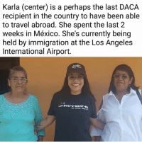 HAPPENING RIGHT NOW: @karla_estrada_222 is currently being held by immigration officers at LAX. Karla is a long-time immigrant rights activist. She is perhaps the last DACA recipient to have been granted an Advance Parole permit to travel to Mexico and reunite with her family. We're currently at LAX waiting for her release. We will keep you all posted if immigration fails to release her from inspection. (See our stories for latest info).: Karla  (center)  is a petrhans have been able  recipient in the country to have been able  to travel abroad. She spent the last 2  weeks in México. She's currently being  held by immigration at the Los Angeles  International Airport.  ALM HAPPENING RIGHT NOW: @karla_estrada_222 is currently being held by immigration officers at LAX. Karla is a long-time immigrant rights activist. She is perhaps the last DACA recipient to have been granted an Advance Parole permit to travel to Mexico and reunite with her family. We're currently at LAX waiting for her release. We will keep you all posted if immigration fails to release her from inspection. (See our stories for latest info).