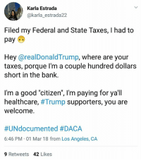 "Memes, Taxes, and Bank: Karla Estrada  @karla_estrada22  Filed my Federal and State Taxes, I had to  pay  Hey @realDonaldTrump, where are your  taxes, porque l'm a couple hundred dollars  short in the bank.  I'm a good ""citizen"", l'm paying for ya'll  healthcare, #Trump supporters, you are  welcome.  #UNdocumented #DACA  6:46 PM 01 Mar 18 from Los Angeles, CA  9 Retweets 42 Likes 🍵🐸 @realdonaldtrump, where are your taxes? . taxes daca cleanDreamAct immigrants"