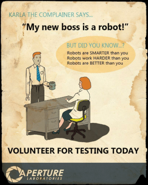 "An old classic: KARLA THE COMPLAINER SAYS.  My new boss is a robot!""  BUT DID YOU KNOW...?  Robots are SMARTER than you  Robots work HARDER than you  Robots are BETTER than you  VOLUNTEER FOR TESTING TODAY  APERTURE  LABORATORIES An old classic"