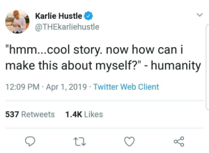 "Reminds me of this one time I by MrScaradolfHisFace MORE MEMES: Karlie Hustle  @THEkarliehustle  ""hmm...cool story. now how can i  make this about myself?"" - humanity  12:09 PM Apr 1, 2019 Twitter Web Client  537 Retweets  1.4K Likes Reminds me of this one time I by MrScaradolfHisFace MORE MEMES"
