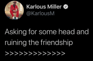 You miss 100% of the thots you don't take: Karlous Miller  @KarlousM  Asking for some head and  ruining the friendship  >>>>>>>>>>>>> You miss 100% of the thots you don't take