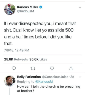 Ass, Church, and Shit: Karlous Miller  @KarlousM  If i ever disrespected you, i meant that  shit. Cuz i know i let yo ass slide 500  and a half times before i did you like  that.  7/8/18, 12:49 PM  25.6K Retweets 35.6K Likes  Belly Fatlentino @ConsciousJuice 3d  Replying to @KarlousM  How can I join the church u be preaching  at brother? I meant it