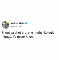 Ugly, Never, and Miller: Karlous Miller  @KarlousM  Shoot ya shot bro, she might like ugly  niggas. Ya never know. Never know.. 🤷‍♂️😂 https://t.co/gnmwNMkx0v