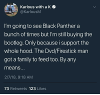 Blackpeopletwitter, Bootleg, and Family: Karlous with a K  @KarlousM  I'm going to see Black Panther a  bunch of times but I'm still buying the  bootleg. Only because i support the  whole hood. The Dvd/Firestick man  got a family to feed too. By any  means.  2/7/18, 9:18 AM  73 Retweets 123 Likes <p>Bootlegs Forevah (via /r/BlackPeopleTwitter)</p>